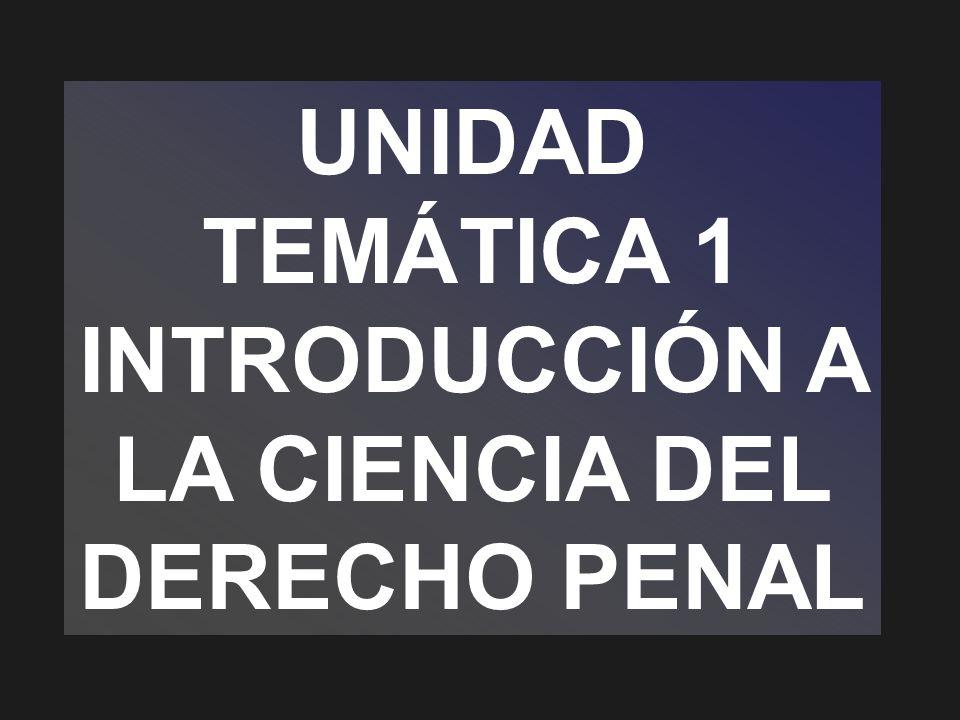 UNIDAD TEMÁTICA 1 INTRODUCCIÓN A LA CIENCIA DEL DERECHO PENAL
