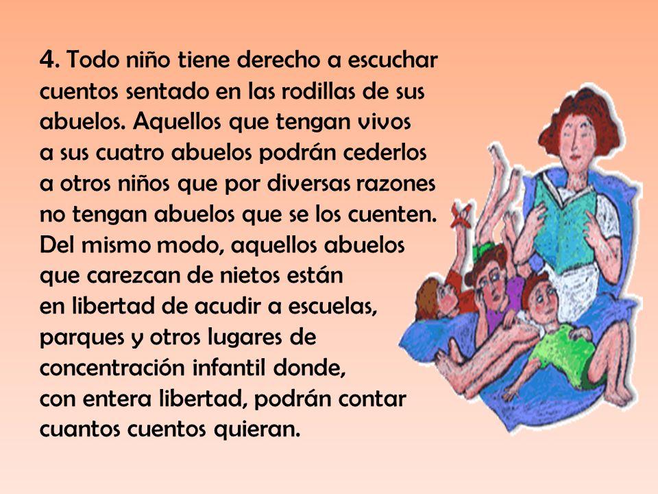 4. Todo niño tiene derecho a escuchar cuentos sentado en las rodillas de sus abuelos. Aquellos que tengan vivos a sus cuatro abuelos podrán cederlos a
