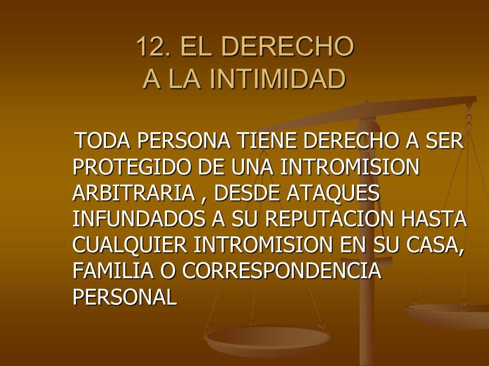 TODA PERSONA TIENE DERECHO A SER PROTEGIDO DE UNA INTROMISION ARBITRARIA, DESDE ATAQUES INFUNDADOS A SU REPUTACION HASTA CUALQUIER INTROMISION EN SU CASA, FAMILIA O CORRESPONDENCIA PERSONAL TODA PERSONA TIENE DERECHO A SER PROTEGIDO DE UNA INTROMISION ARBITRARIA, DESDE ATAQUES INFUNDADOS A SU REPUTACION HASTA CUALQUIER INTROMISION EN SU CASA, FAMILIA O CORRESPONDENCIA PERSONAL 12.