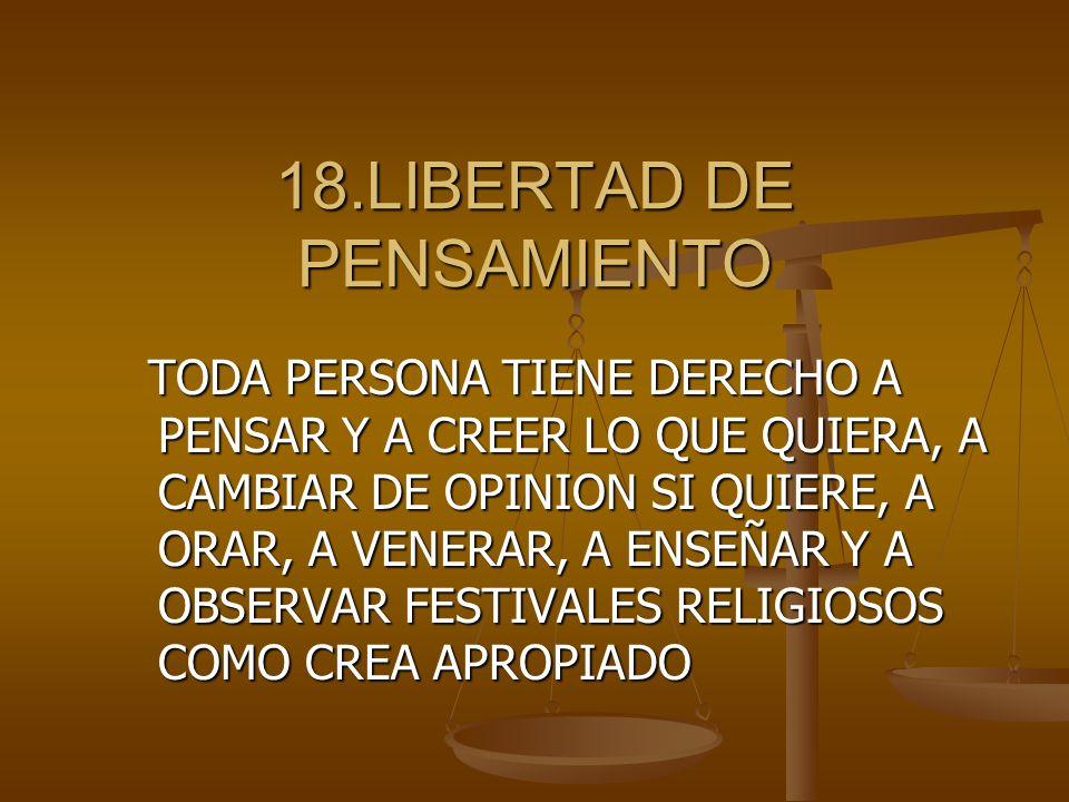18.LIBERTAD DE PENSAMIENTO TODA PERSONA TIENE DERECHO A PENSAR Y A CREER LO QUE QUIERA, A CAMBIAR DE OPINION SI QUIERE, A ORAR, A VENERAR, A ENSEÑAR Y A OBSERVAR FESTIVALES RELIGIOSOS COMO CREA APROPIADO TODA PERSONA TIENE DERECHO A PENSAR Y A CREER LO QUE QUIERA, A CAMBIAR DE OPINION SI QUIERE, A ORAR, A VENERAR, A ENSEÑAR Y A OBSERVAR FESTIVALES RELIGIOSOS COMO CREA APROPIADO