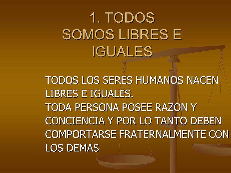 1.TODOS SOMOS LIBRES E IGUALES TODOS LOS SERES HUMANOS NACEN LIBRES E IGUALES.