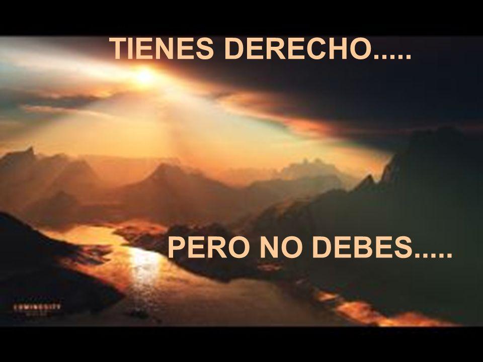 TIENES DERECHO..... PERO NO DEBES.....