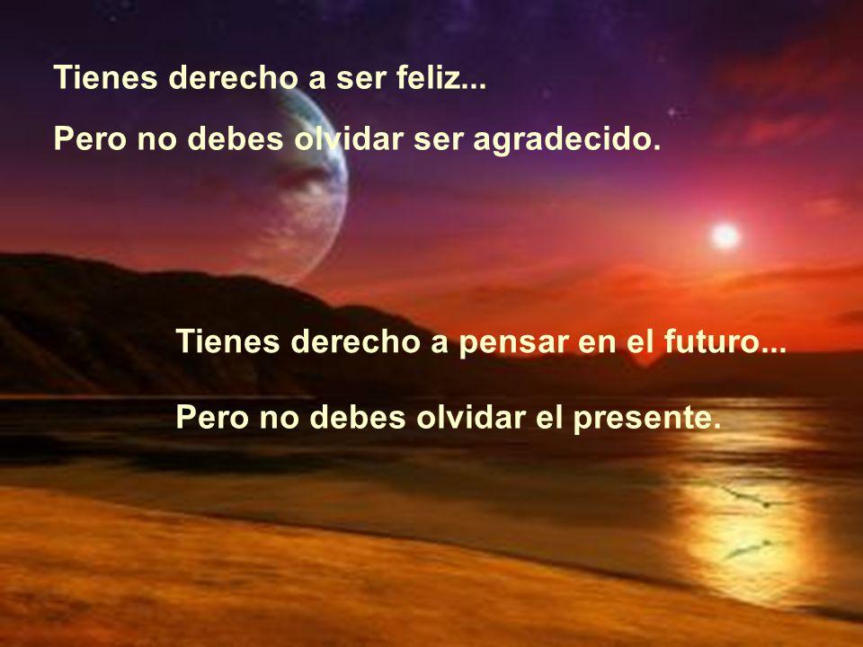Tienes derecho a ser feliz... Pero no debes olvidar ser agradecido. Tienes derecho a pensar en el futuro... Pero no debes olvidar el presente.