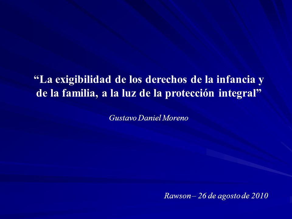 La exigibilidad de los derechos de la infancia y de la familia, a la luz de la protección integral Gustavo Daniel Moreno Rawson – 26 de agosto de 2010