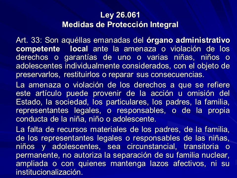 Ley 26.061 Medidas de Protección Integral Art. 33: Son aquéllas emanadas del órgano administrativo competente local ante la amenaza o violación de los