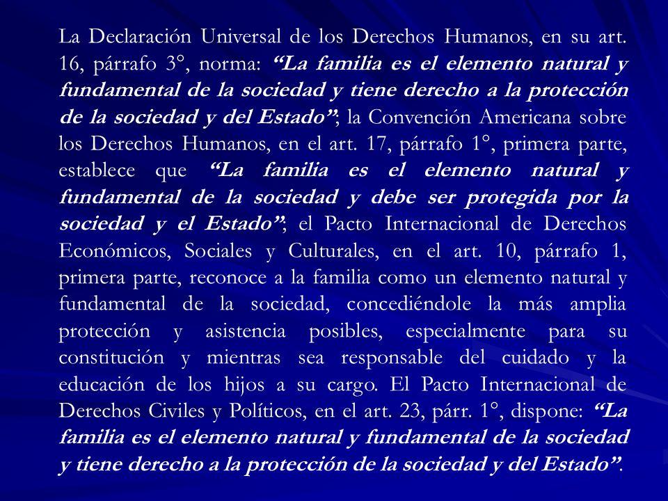 La Declaración Universal de los Derechos Humanos, en su art. 16, párrafo 3°, norma: La familia es el elemento natural y fundamental de la sociedad y t