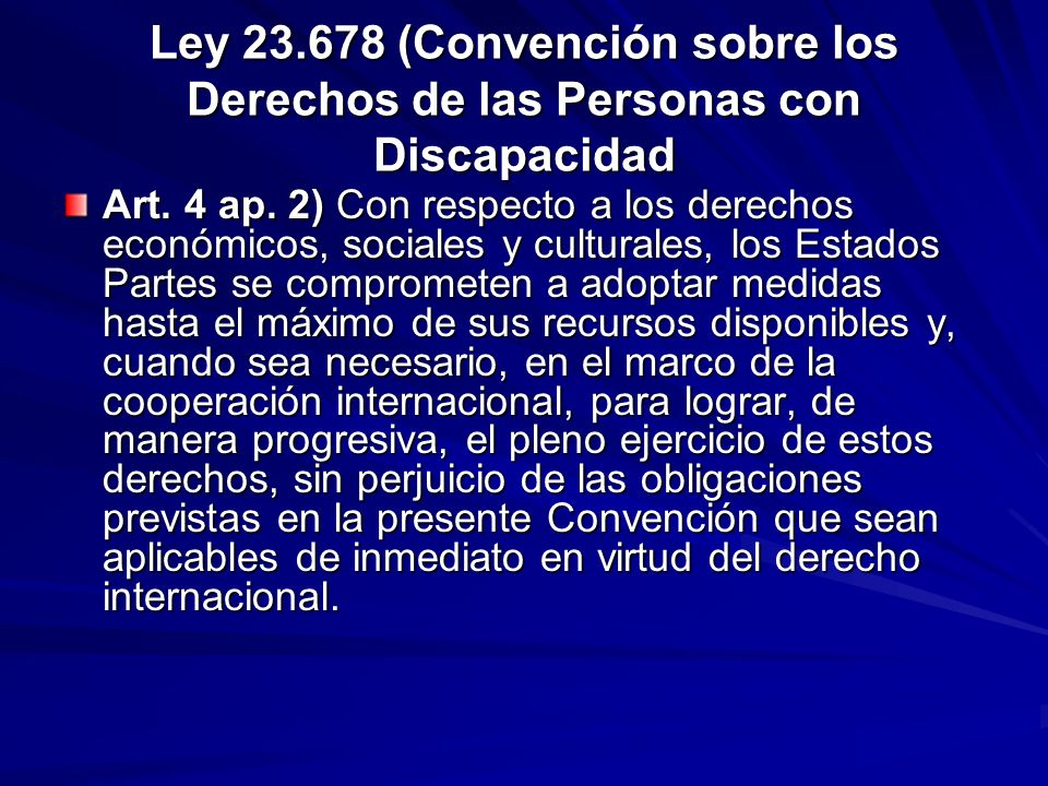 Ley 23.678 (Convención sobre los Derechos de las Personas con Discapacidad Art. 4 ap. 2) Con respecto a los derechos económicos, sociales y culturales