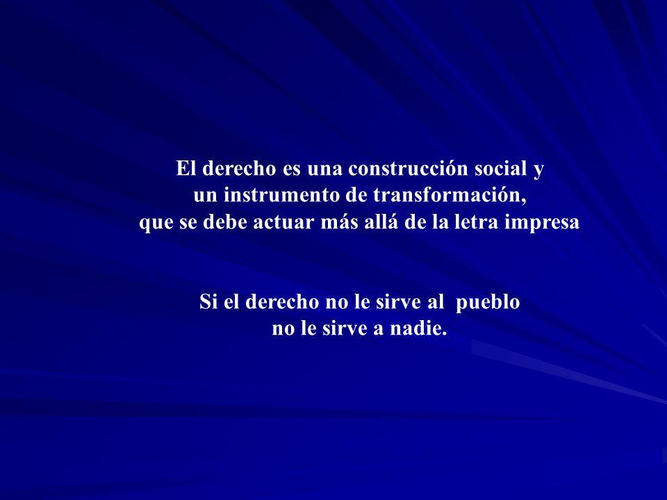 El derecho es una construcción social y un instrumento de transformación, que se debe actuar más allá de la letra impresa Si el derecho no le sirve al