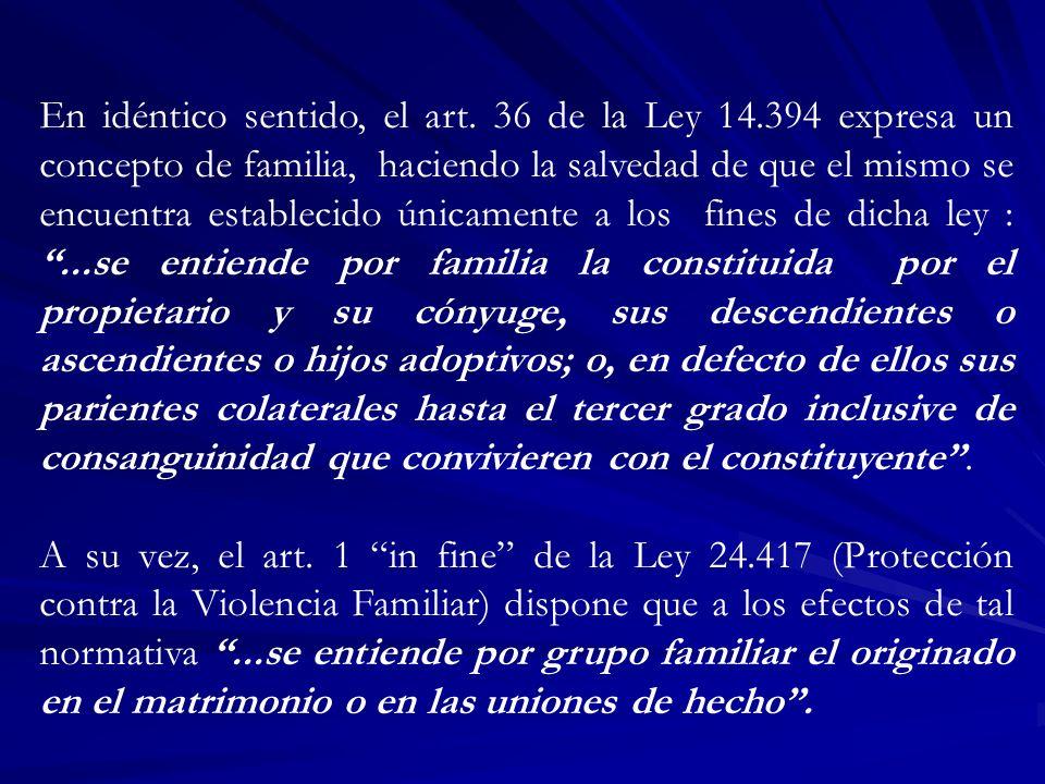 En idéntico sentido, el art. 36 de la Ley 14.394 expresa un concepto de familia, haciendo la salvedad de que el mismo se encuentra establecido únicame