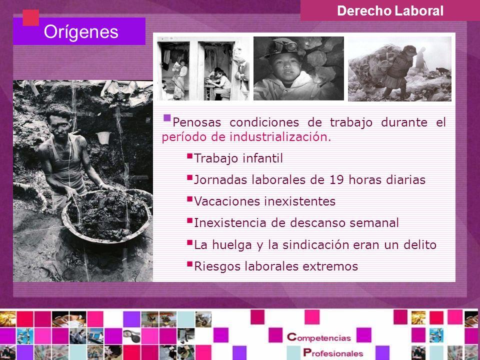 Derecho Laboral Orígenes Penosas condiciones de trabajo durante el período de industrialización. Trabajo infantil Jornadas laborales de 19 horas diari