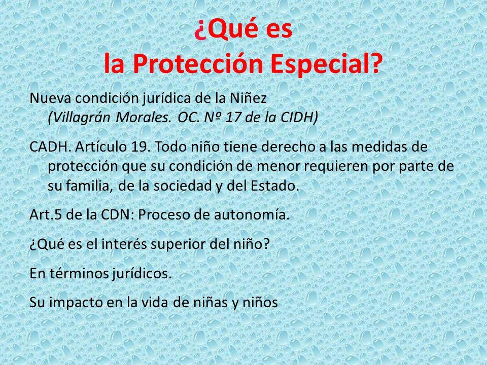 ¿Qué es la Protección Especial? Nueva condición jurídica de la Niñez (Villagrán Morales. OC. Nº 17 de la CIDH) CADH. Artículo 19. Todo niño tiene dere