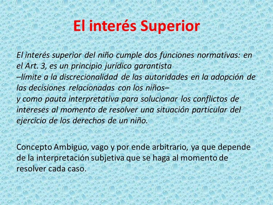 El interés Superior El interés superior del niño cumple dos funciones normativas: en el Art. 3, es un principio jurídico garantista –límite a la discr