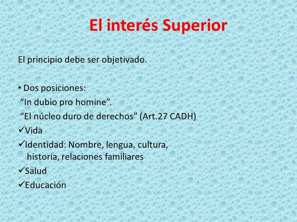 El interés Superior El principio debe ser objetivado. Dos posiciones: In dubio pro homine. El núcleo duro de derechos (Art.27 CADH) Vida Identidad: No