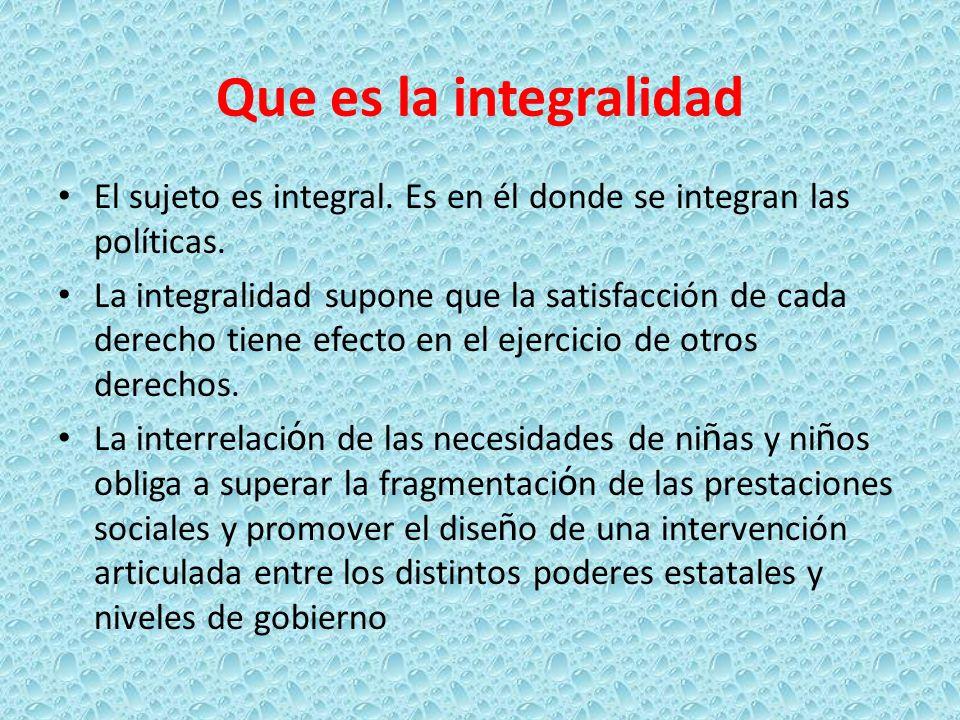 Que es la integralidad El sujeto es integral. Es en él donde se integran las políticas. La integralidad supone que la satisfacción de cada derecho tie