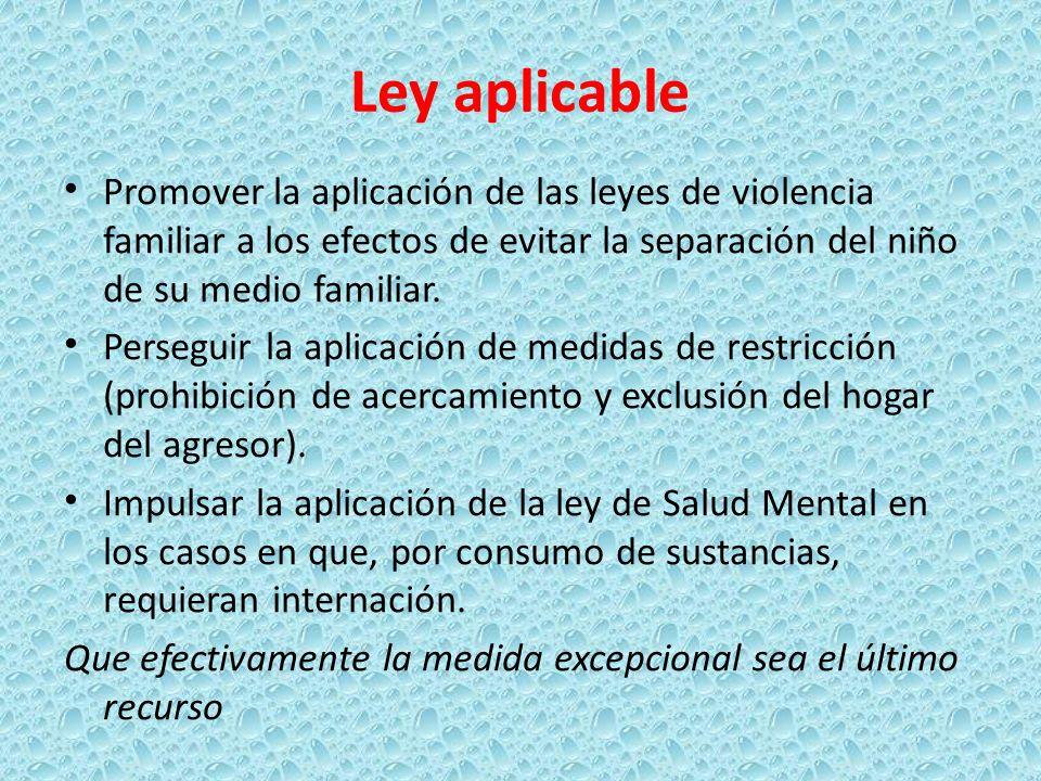 Ley aplicable Promover la aplicación de las leyes de violencia familiar a los efectos de evitar la separación del niño de su medio familiar. Perseguir
