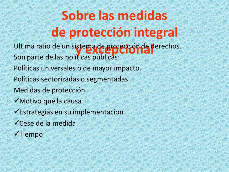 Sobre las medidas de protección integral y excepcional Ultima ratio de un sistema de protección de derechos. Son parte de las políticas públicas: Polí