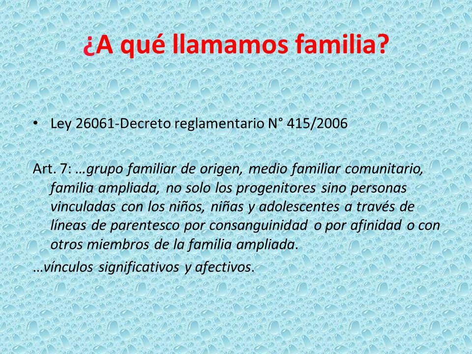 ¿A qué llamamos familia? Ley 26061-Decreto reglamentario N° 415/2006 Art. 7: …grupo familiar de origen, medio familiar comunitario, familia ampliada,