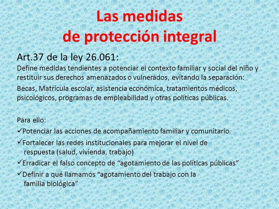 Las medidas de protección integral Art.37 de la ley 26.061: Define medidas tendientes a potenciar el contexto familiar y social del niño y restituir s