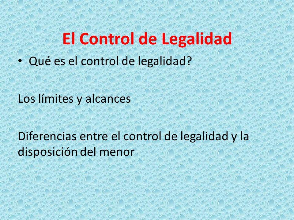 El Control de Legalidad Qué es el control de legalidad? Los límites y alcances Diferencias entre el control de legalidad y la disposición del menor