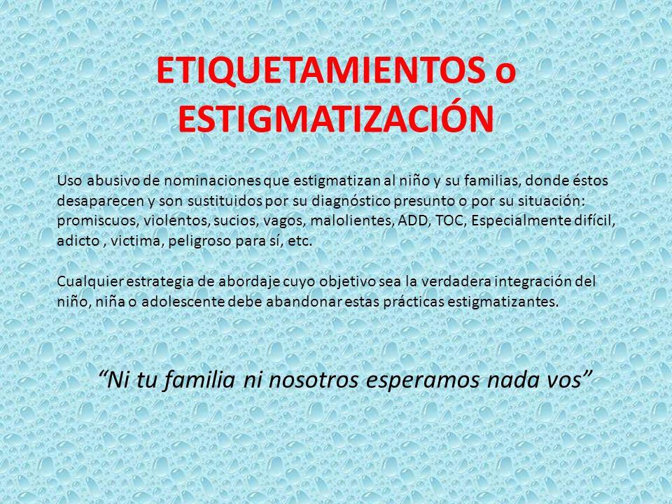ETIQUETAMIENTOS o ESTIGMATIZACIÓN Uso abusivo de nominaciones que estigmatizan al niño y su familias, donde éstos desaparecen y son sustituidos por su