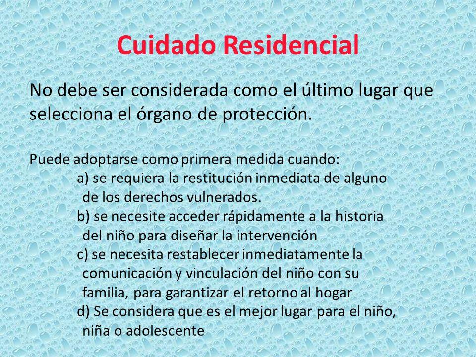 Cuidado Residencial No debe ser considerada como el último lugar que selecciona el órgano de protección. Puede adoptarse como primera medida cuando: a