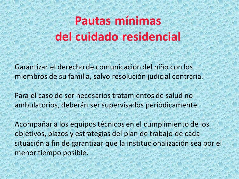 Pautas mínimas del cuidado residencial Garantizar el derecho de comunicación del niño con los miembros de su familia, salvo resolución judicial contra