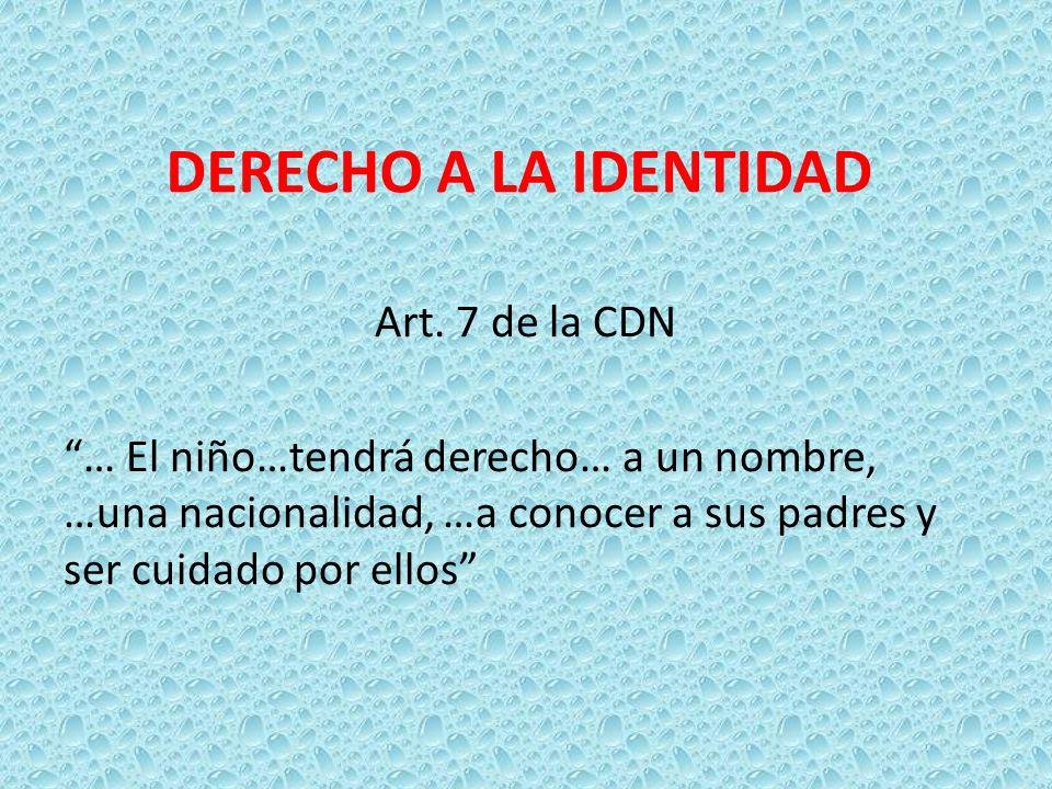 DERECHO A LA IDENTIDAD Art. 7 de la CDN … El niño…tendrá derecho… a un nombre, …una nacionalidad, …a conocer a sus padres y ser cuidado por ellos