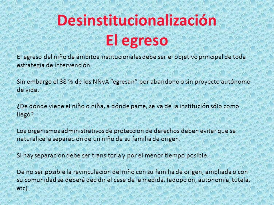 Desinstitucionalización El egreso El egreso del niño de ámbitos institucionales debe ser el objetivo principal de toda estrategia de intervención. Sin
