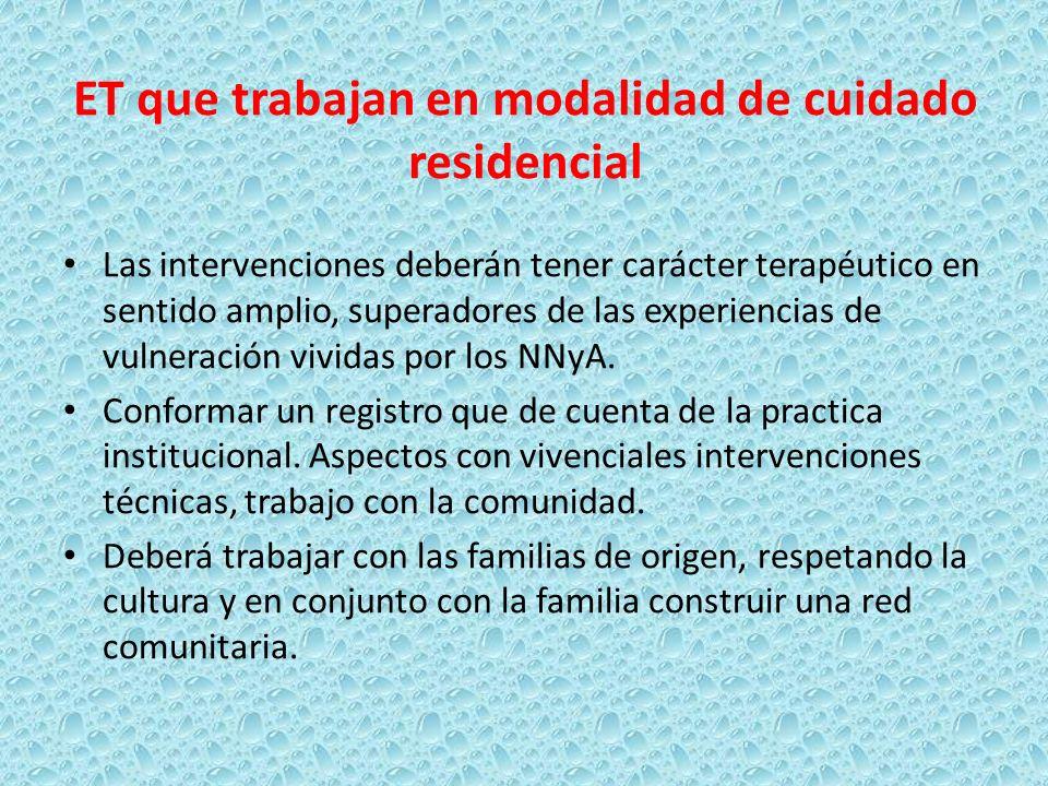 ET que trabajan en modalidad de cuidado residencial Las intervenciones deberán tener carácter terapéutico en sentido amplio, superadores de las experi