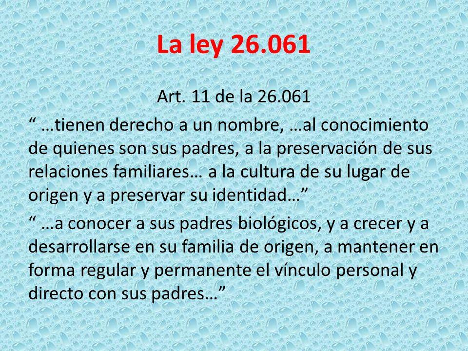 La ley 26.061 Art. 11 de la 26.061 …tienen derecho a un nombre, …al conocimiento de quienes son sus padres, a la preservación de sus relaciones famili
