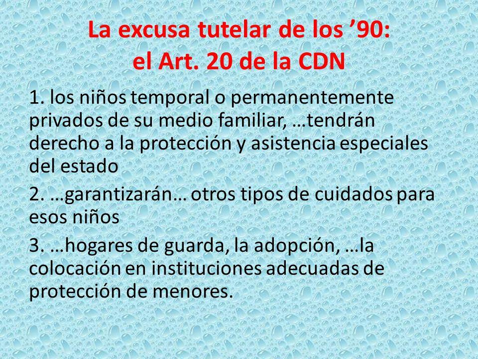 La excusa tutelar de los 90: el Art. 20 de la CDN 1. los niños temporal o permanentemente privados de su medio familiar, …tendrán derecho a la protecc