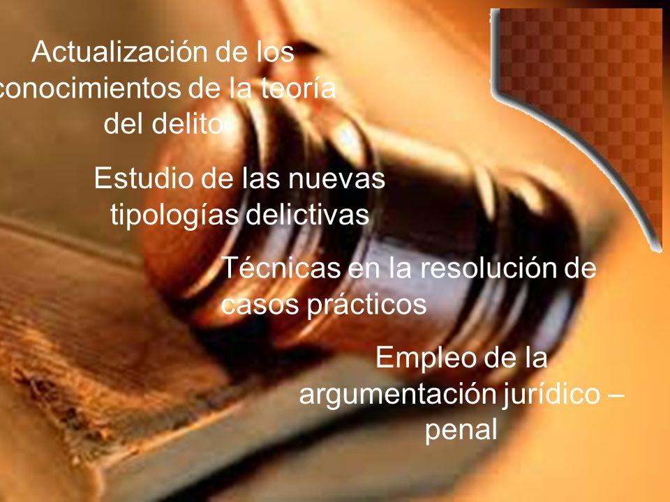 Actualización de los conocimientos de la teoría del delito Estudio de las nuevas tipologías delictivas Empleo de la argumentación jurídico – penal Técnicas en la resolución de casos prácticos