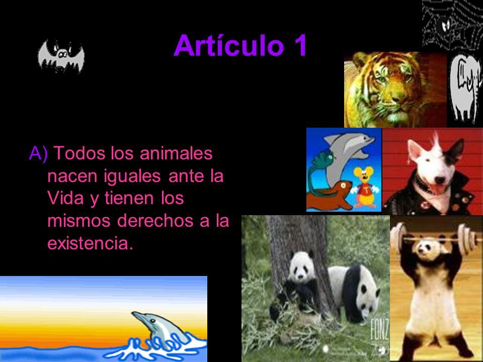 Artículo 1 A) Todos los animales nacen iguales ante la Vida y tienen los mismos derechos a la existencia.