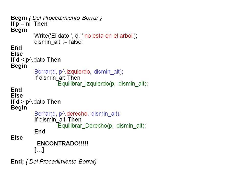 Begin { Del Procedimiento Borrar } If p = nil Then Begin Write( El dato , d, no esta en el arbol ); dismin_alt := false; End Else If d < p^.dato Then Begin Borrar(d, p^.izquierdo, dismin_alt); If dismin_alt Then Equilibrar_Izquierdo(p, dismin_alt); End Else If d > p^.dato Then Begin Borrar(d, p^.derecho, dismin_alt); If dismin_alt Then Equilibrar_Derecho(p, dismin_alt); End Else ENCONTRADO!!!!.
