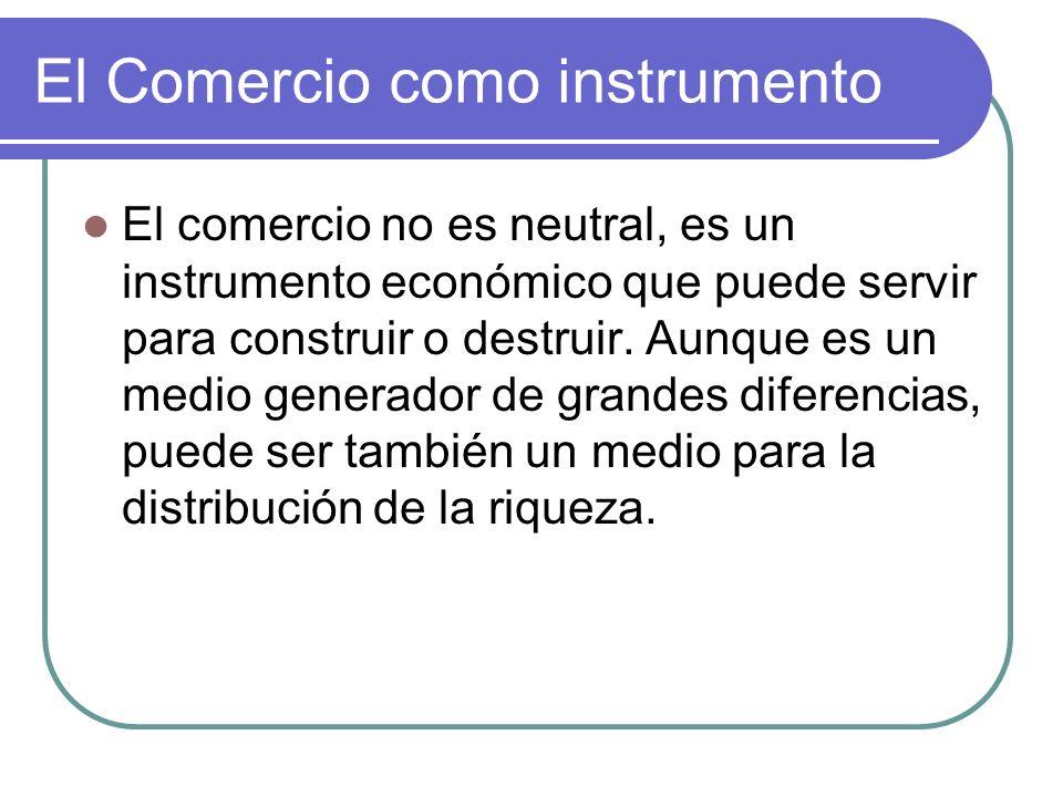 El Comercio como instrumento El comercio no es neutral, es un instrumento económico que puede servir para construir o destruir. Aunque es un medio gen