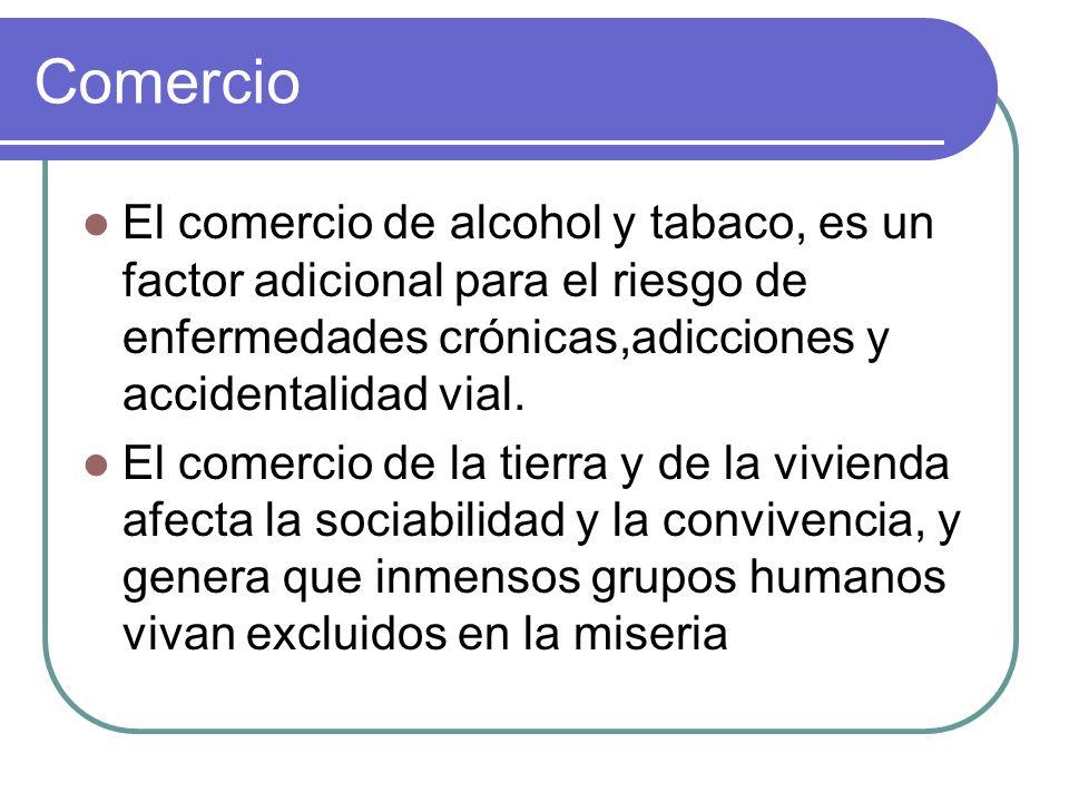 Comercio El comercio de alcohol y tabaco, es un factor adicional para el riesgo de enfermedades crónicas,adicciones y accidentalidad vial. El comercio