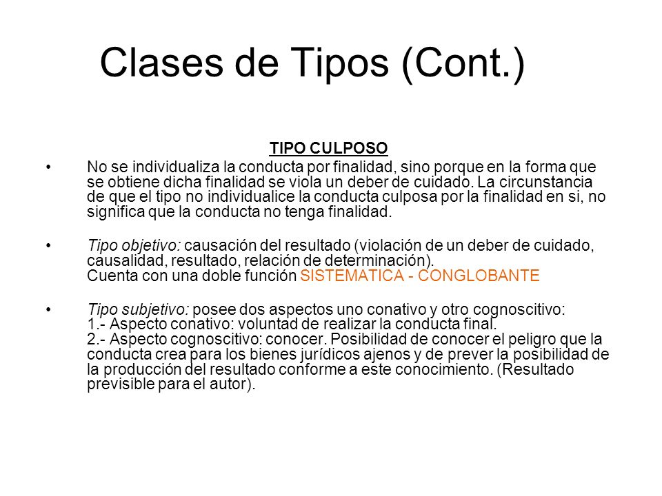 Clases de Tipos (Cont.) TIPO CULPOSO No se individualiza la conducta por finalidad, sino porque en la forma que se obtiene dicha finalidad se viola un