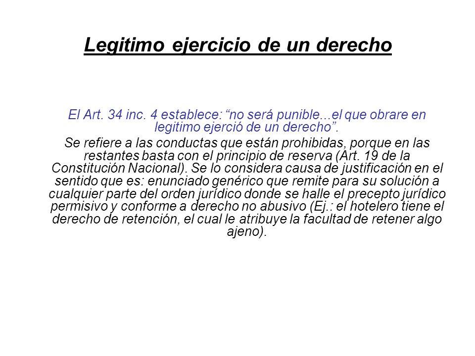 Legitimo ejercicio de un derecho El Art. 34 inc. 4 establece: no será punible...el que obrare en legitimo ejerció de un derecho. Se refiere a las cond