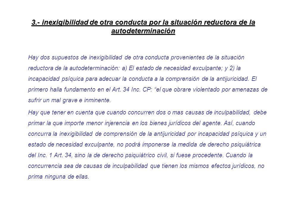 3.- inexigibilidad de otra conducta por la situación reductora de la autodeterminación Hay dos supuestos de inexigibilidad de otra conducta provenient