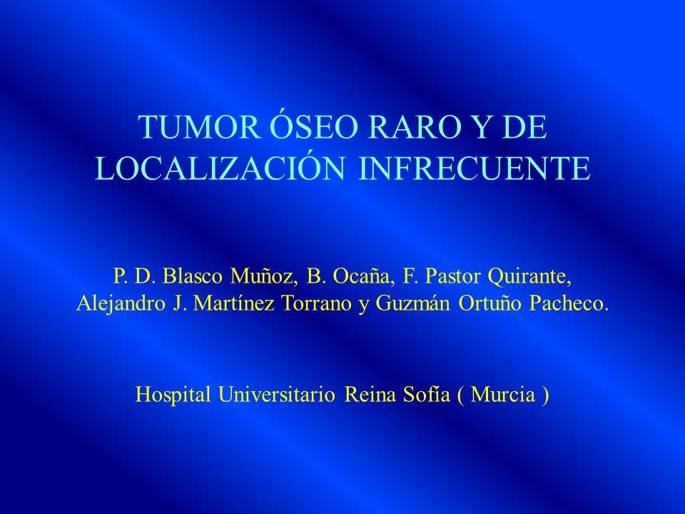 TUMOR ÓSEO RARO Y DE LOCALIZACIÓN INFRECUENTE P. D. Blasco Muñoz, B. Ocaña, F. Pastor Quirante, Alejandro J. Martínez Torrano y Guzmán Ortuño Pacheco.