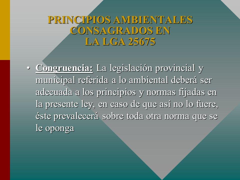 PRINCIPIOS AMBIENTALES CONSAGRADOS EN LA LGA 25675 Congruencia: La legislación provincial y municipal referida a lo ambiental deberá ser adecuada a lo