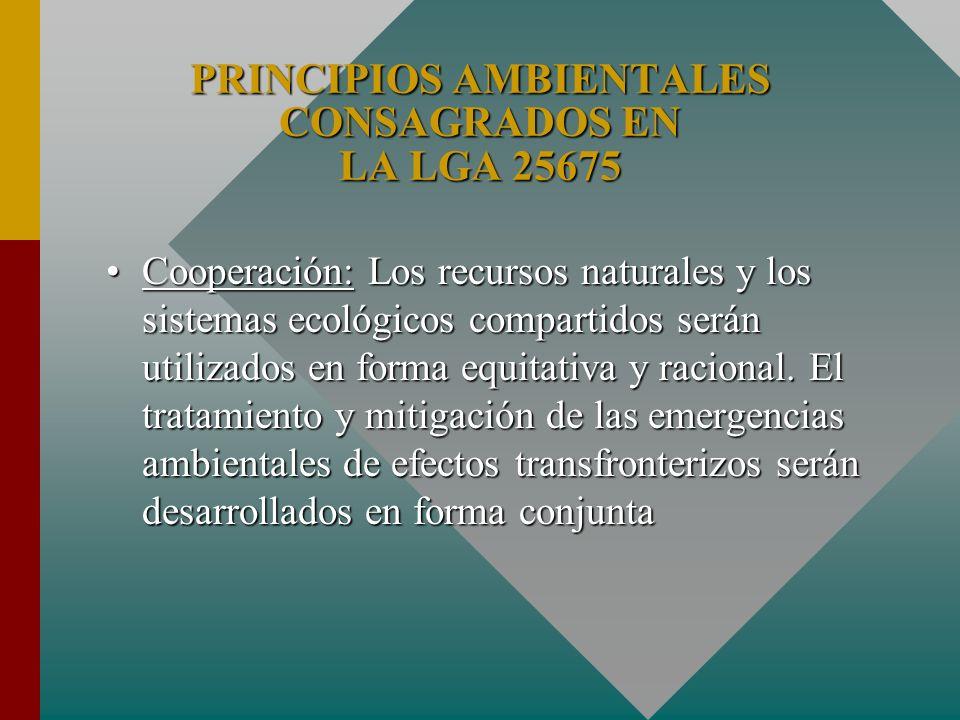 PRINCIPIOS AMBIENTALES CONSAGRADOS EN LA LGA 25675 Cooperación: Los recursos naturales y los sistemas ecológicos compartidos serán utilizados en forma
