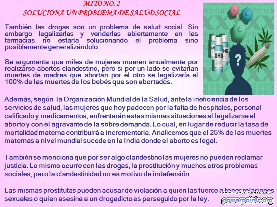 MITO NO. 2 SOLUCIONA UN PROBLEMA DE SALUD SOCIAL También las drogas son un problema de salud social. Sin embargo legalizarlas y venderlas abiertamente