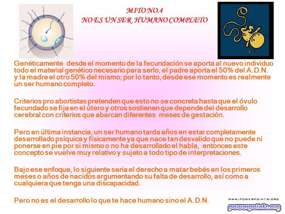 MITO NO.4 NO ES UN SER HUMANO COMPLETO Genéticamente desde el momento de la fecundación se aporta al nuevo individuo todo el material genético necesar
