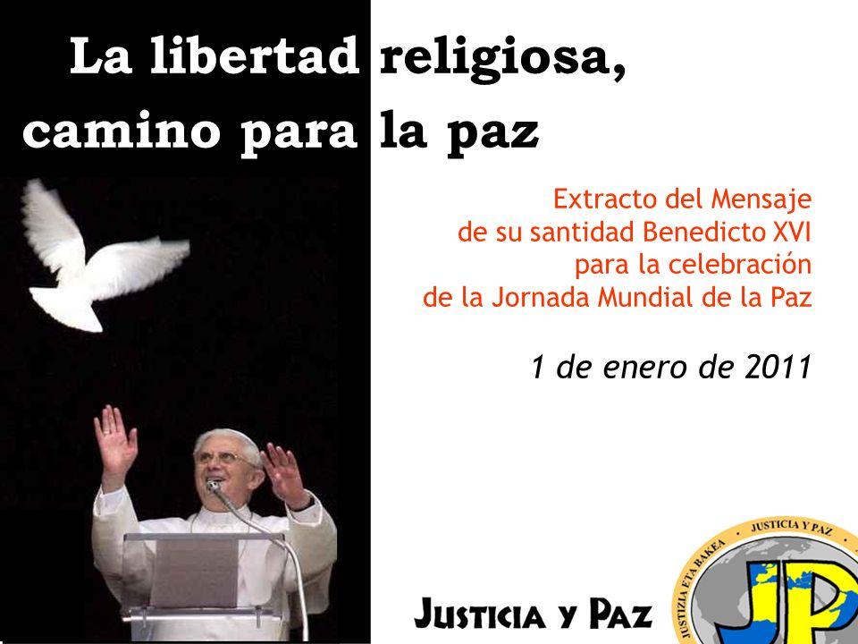La libertad religiosa, camino para la paz Extracto del Mensaje de su santidad Benedicto XVI para la celebración de la Jornada Mundial de la Paz 1 de enero de 2011