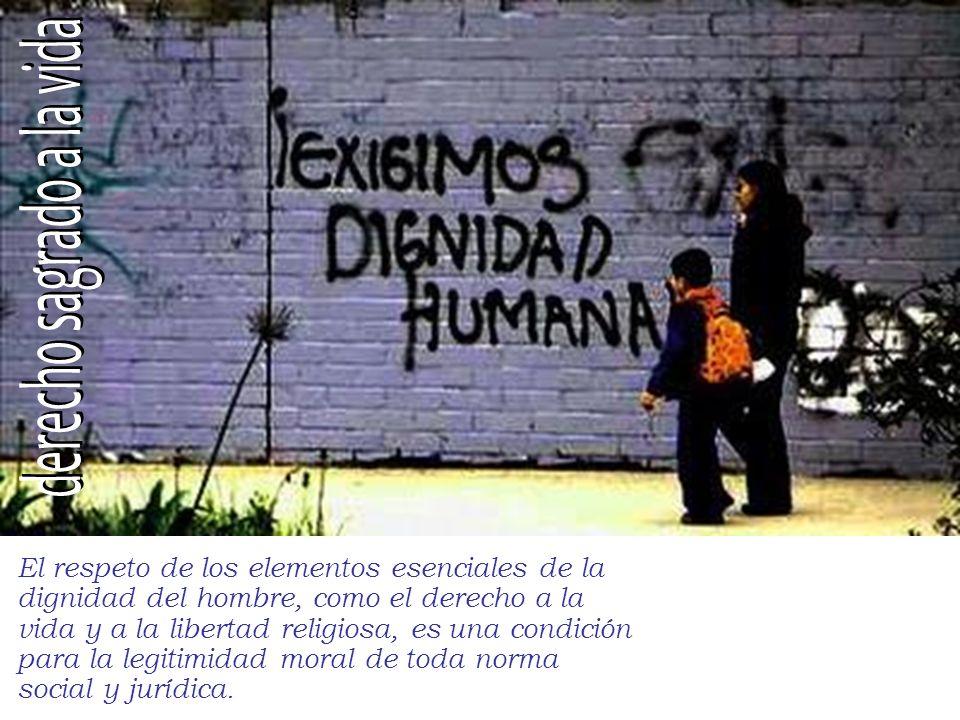 El respeto de los elementos esenciales de la dignidad del hombre, como el derecho a la vida y a la libertad religiosa, es una condición para la legitimidad moral de toda norma social y jurídica.