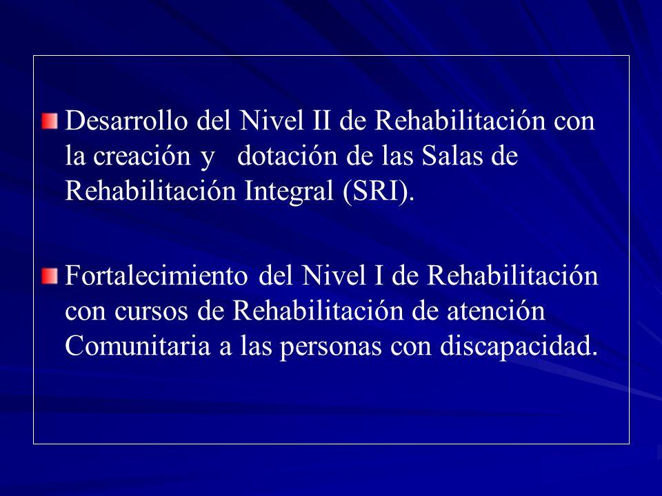 Desarrollo del Nivel II de Rehabilitación con la creación y dotación de las Salas de Rehabilitación Integral (SRI). Fortalecimiento del Nivel I de Reh