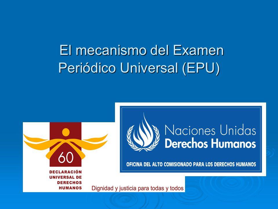 El mecanismo del Examen Periódico Universal (EPU) El mecanismo del Examen Periódico Universal (EPU)