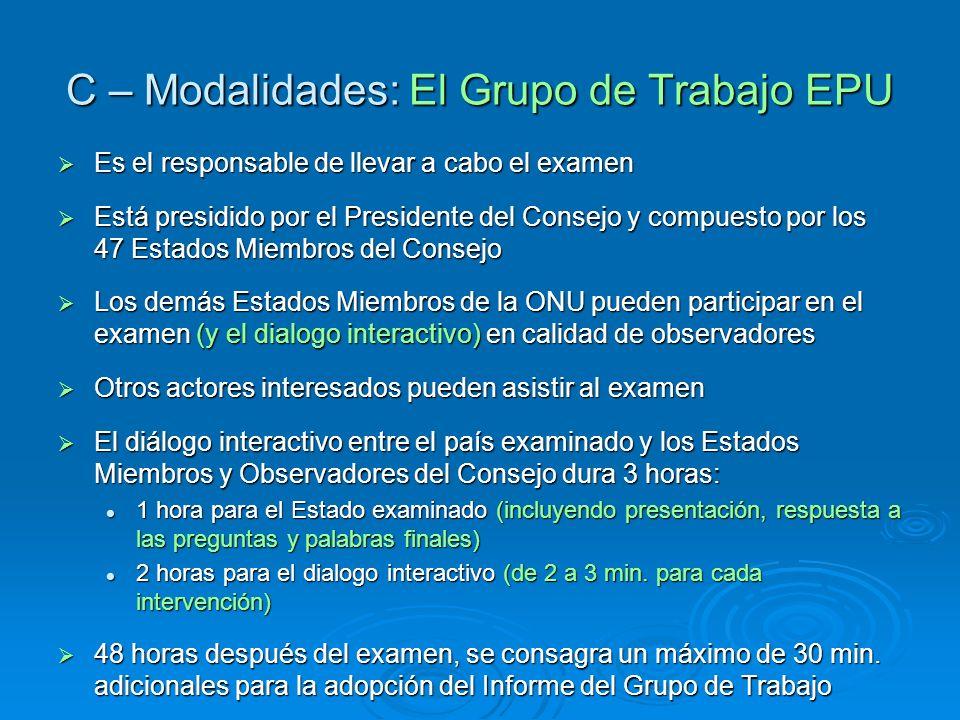 C – Modalidades: El Grupo de Trabajo EPU Es el responsable de llevar a cabo el examen Es el responsable de llevar a cabo el examen Está presidido por