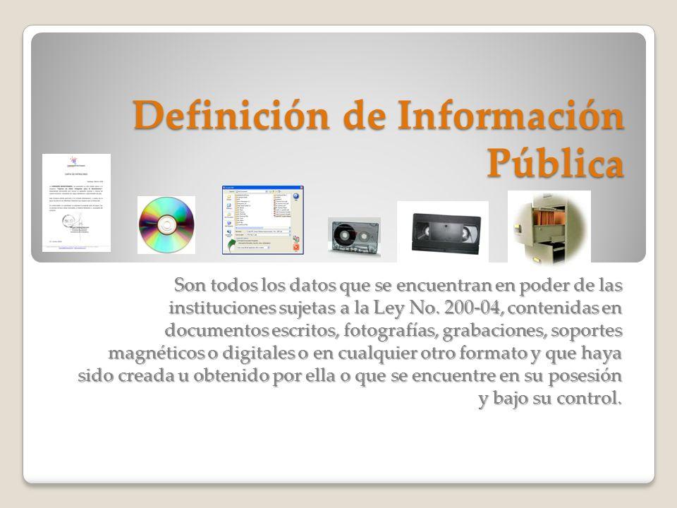 Definición de Información Pública Son todos los datos que se encuentran en poder de las instituciones sujetas a la Ley No. 200-04, contenidas en docum